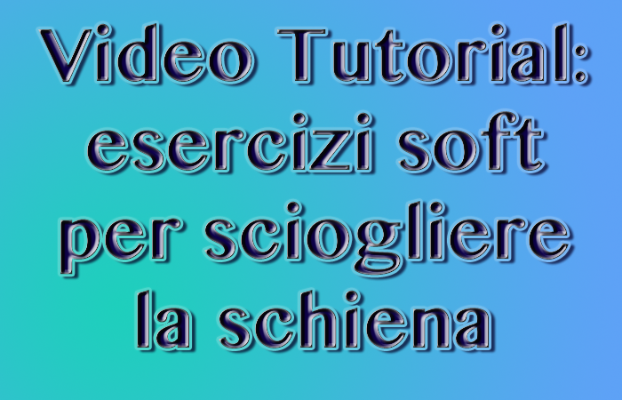 Video Tutorial: esercizi soft per sciogliere la schiena